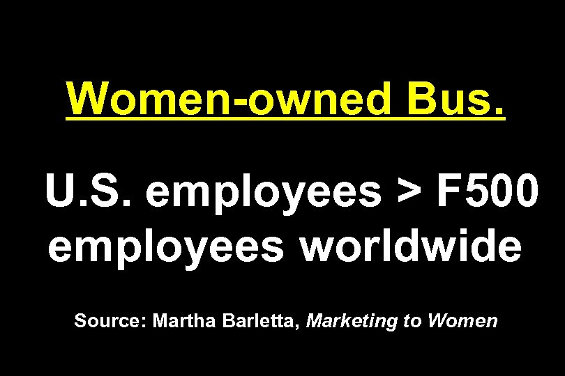 Women-owned Bus. U. S. employees > F 500 employees worldwide Source: Martha Barletta, Marketing