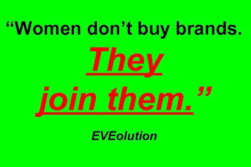 """""""Women don't buy brands. They join them. """" EVEolution"""