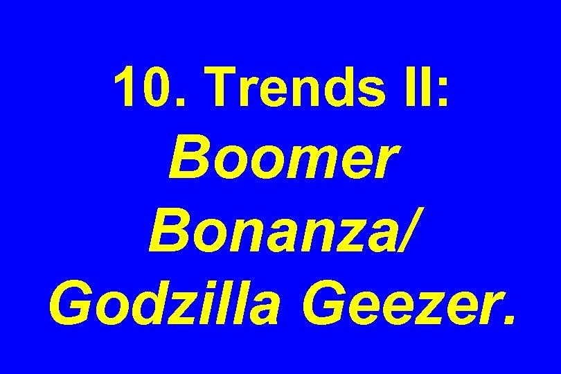 10. Trends II: Boomer Bonanza/ Godzilla Geezer.