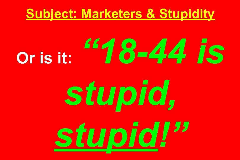 """Subject: Marketers & Stupidity """" 18 -44 is stupid, stupid!"""" Or is it:"""