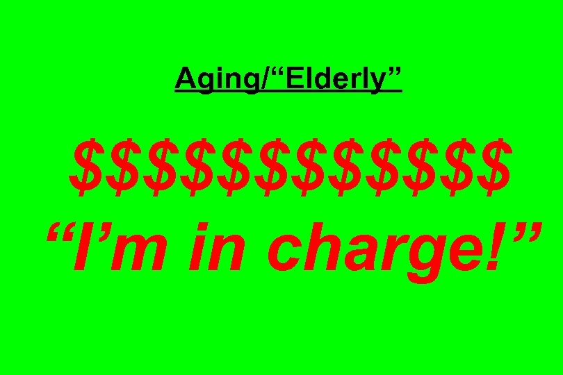 """Aging/""""Elderly"""" $$$$$$ """"I'm in charge!"""""""