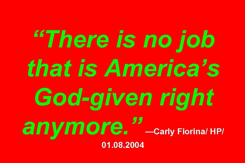 """""""There is no job that is America's God-given right anymore. """" —Carly Fiorina/ HP/"""