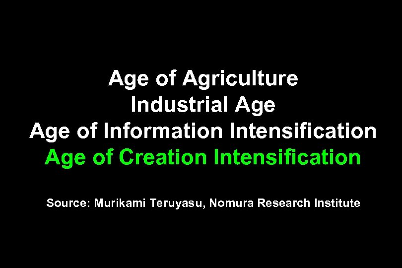 Age of Agriculture Industrial Age of Information Intensification Age of Creation Intensification Source: Murikami