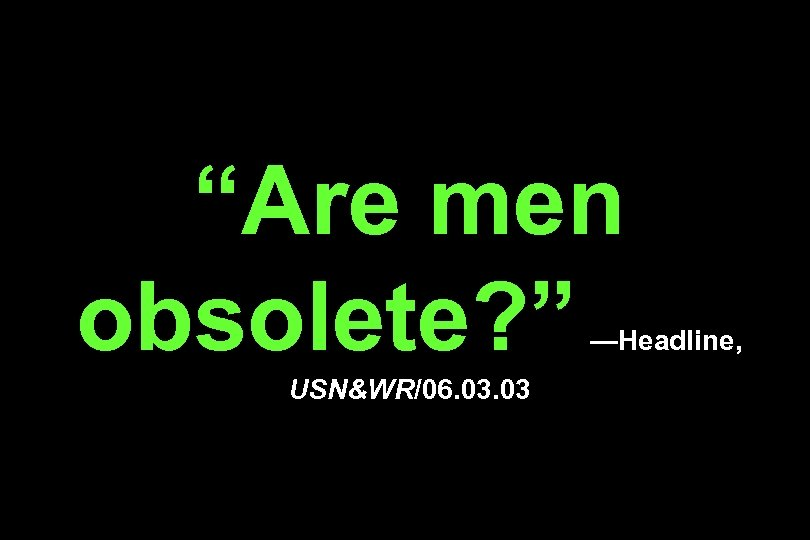 """Are men obsolete? "" —Headline, USN&WR/06. 03"