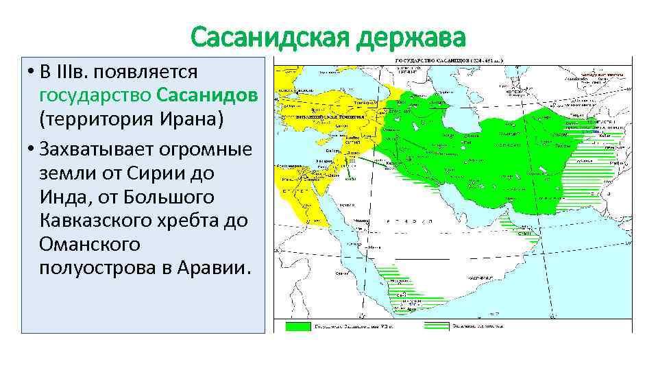 Сасанидская держава • В IIIв. появляется государство Сасанидов (территория Ирана) • Захватывает огромные земли
