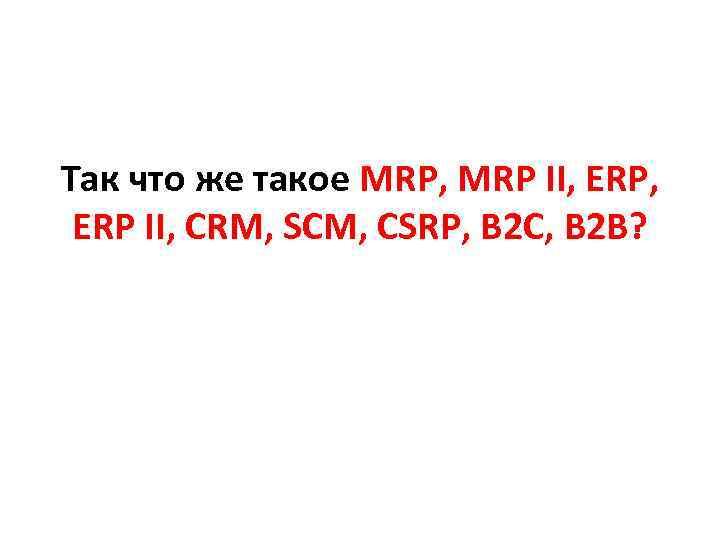 Так что же такое MRP, MRP II, ERP II, CRM, SCM, CSRP, B 2