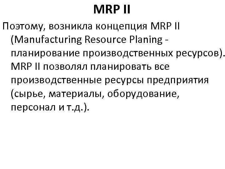 MRP II Поэтому, возникла концепция MRP II (Manufacturing Resource Planing планирование производственных ресурсов). MRP