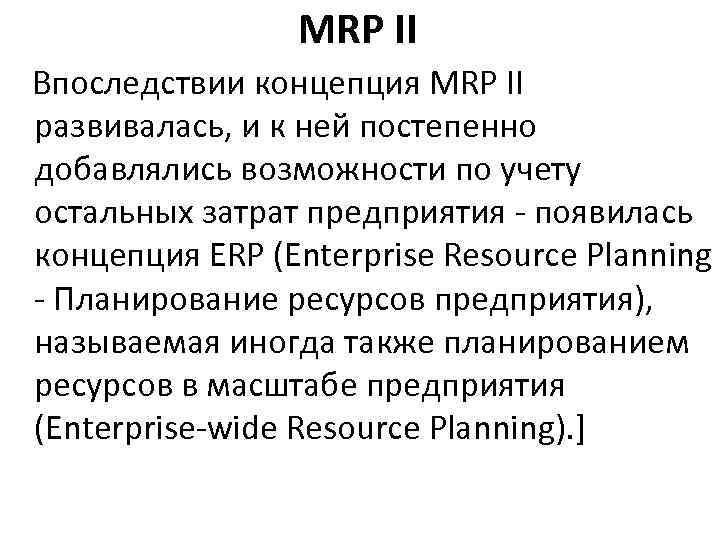 MRP II Впоследствии концепция MRP II развивалась, и к ней постепенно добавлялись возможности по