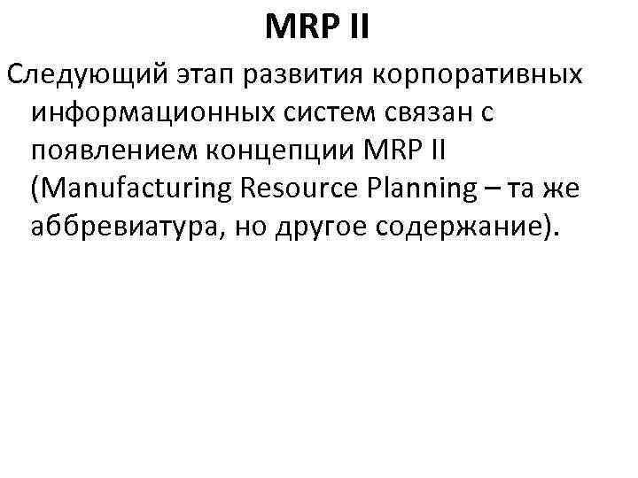 MRP II Следующий этап развития корпоративных информационных систем связан с появлением концепции MRP II