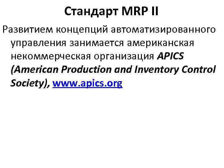 Стандарт MRP II Развитием концепций автоматизированного управления занимается американская некоммерческая организация APICS (American Production
