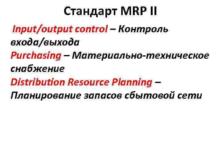 Стандарт MRP II Input/output control – Контроль входа/выхода Purchasing – Материально-техническое снабжение Distribution Resource