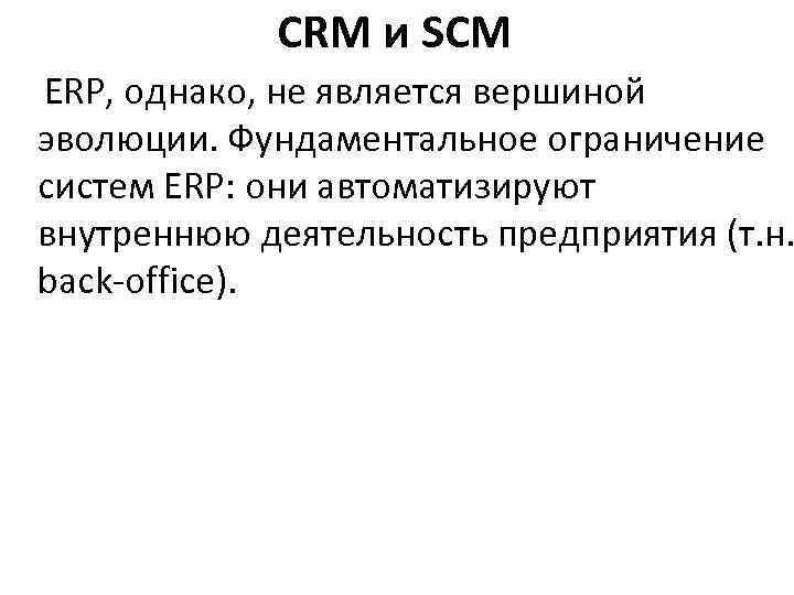 CRM и SCM ERP, однако, не является вершиной эволюции. Фундаментальное ограничение систем ERP: они