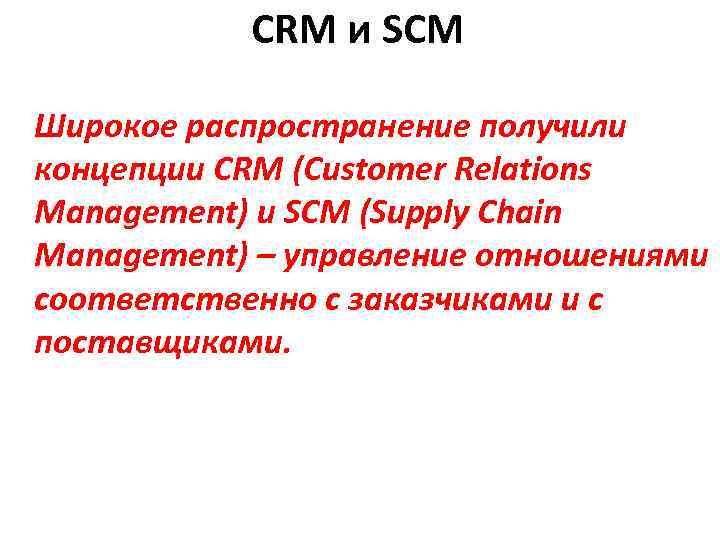 CRM и SCM Широкое распространение получили концепции CRM (Customer Relations Management) и SCM (Supply