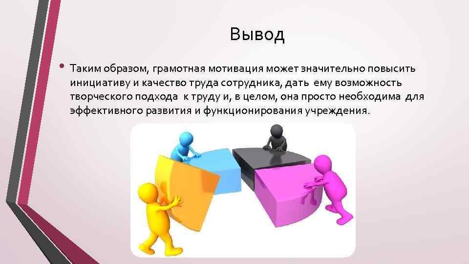 Вывод • Таким образом, грамотная мотивация может значительно повысить инициативу и качество труда сотрудника,