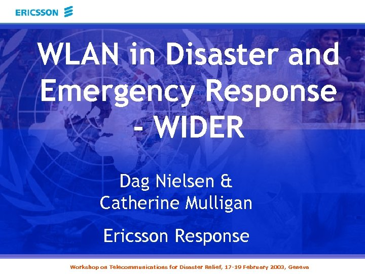 WLAN in Disaster and Emergency Response - WIDER Dag Nielsen & Catherine Mulligan Ericsson