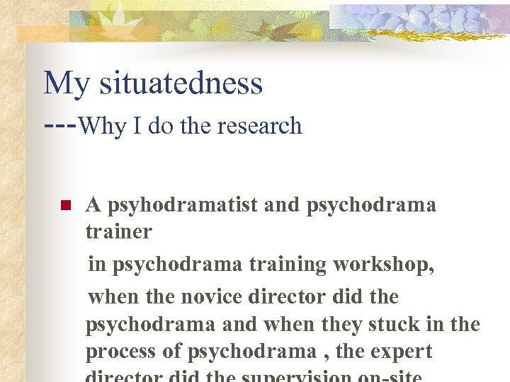 My situatedness ---Why I do the research n A psyhodramatist and psychodrama trainer in