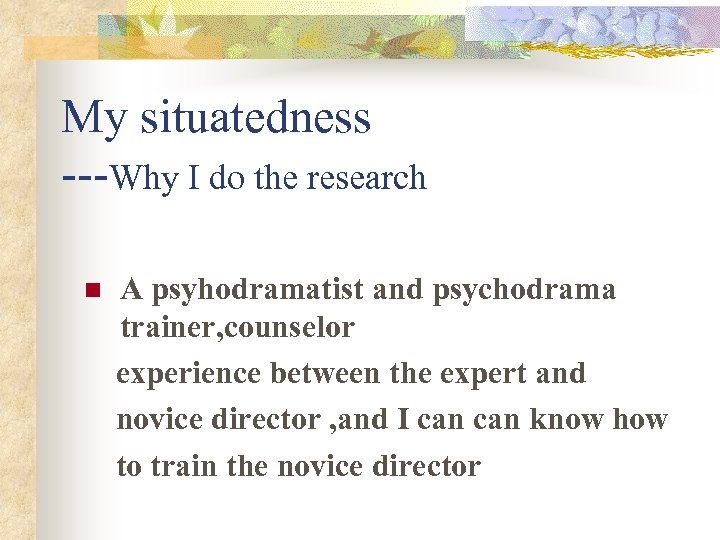My situatedness ---Why I do the research n A psyhodramatist and psychodrama trainer, counselor