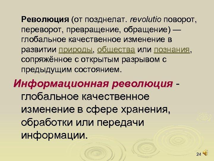 Революция (от позднелат. revolutio поворот, переворот, превращение, обращение) — глобальное качественное изменение в развитии