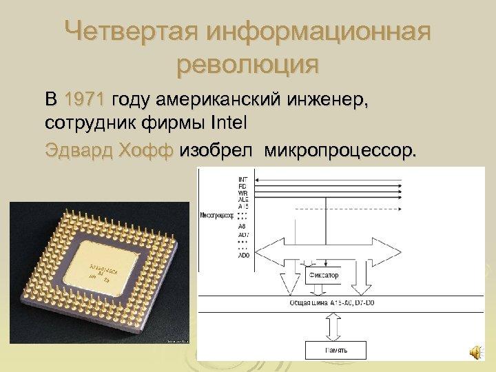 Четвертая информационная революция В 1971 году американский инженер, сотрудник фирмы Intel Эдвард Хофф изобрел