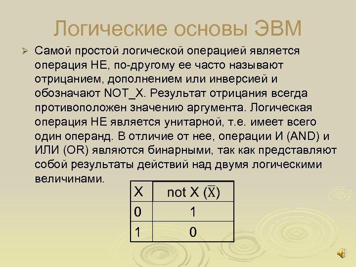 Логические основы ЭВМ Ø Самой простой логической операцией является операция НЕ, по другому ее