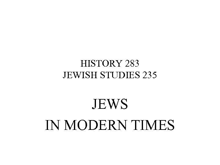 HISTORY 283 JEWISH STUDIES 235 JEWS IN MODERN TIMES