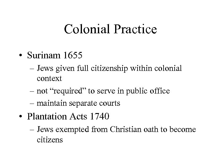 Colonial Practice • Surinam 1655 – Jews given full citizenship within colonial context –