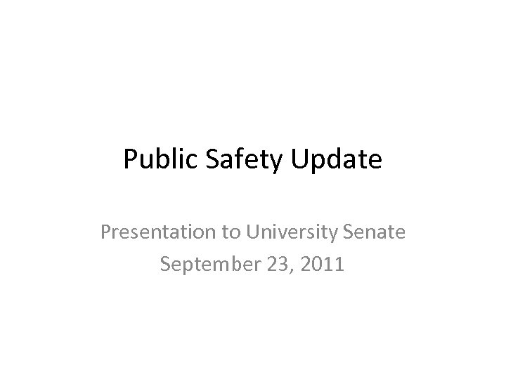 Public Safety Update Presentation to University Senate September 23, 2011