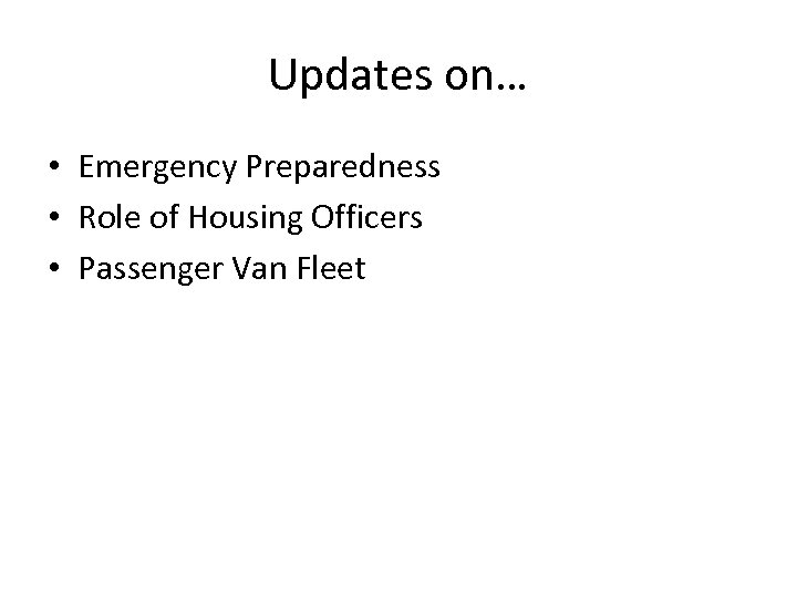 Updates on… • Emergency Preparedness • Role of Housing Officers • Passenger Van Fleet