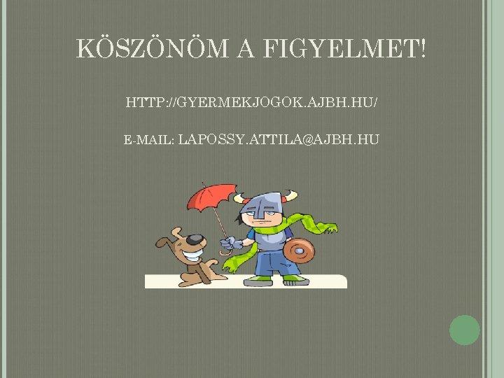 KÖSZÖNÖM A FIGYELMET! HTTP: //GYERMEKJOGOK. AJBH. HU/ E-MAIL: LAPOSSY. ATTILA@AJBH. HU