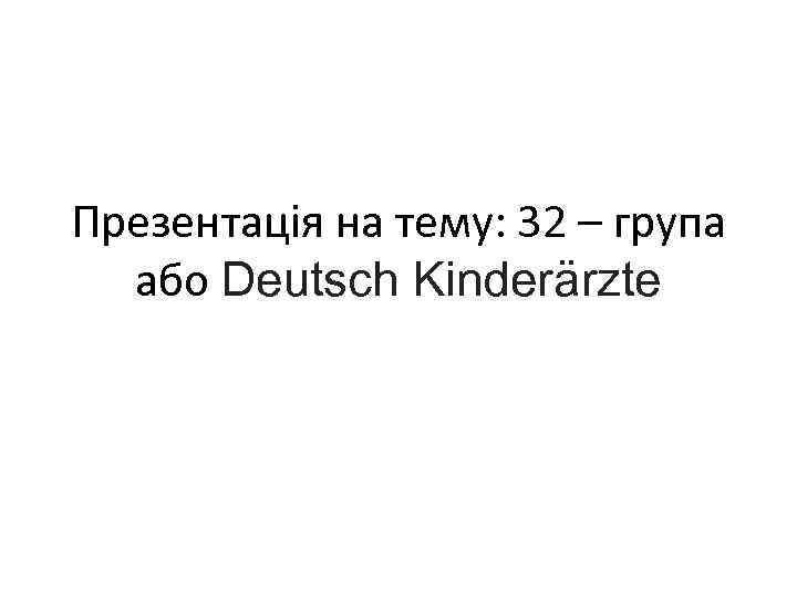 Презентація на тему: 32 – група або Deutsch Kinderärzte