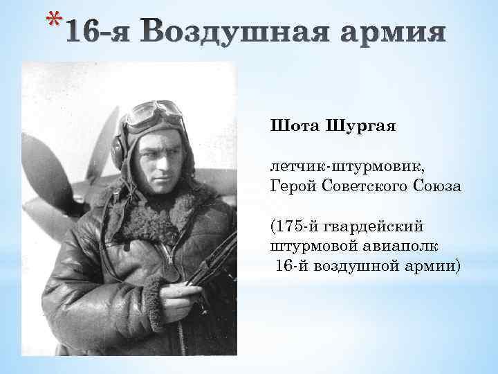 * 16 -я Воздушная армия Шота Шургая летчик-штурмовик, Герой Советского Союза (175 -й гвардейский