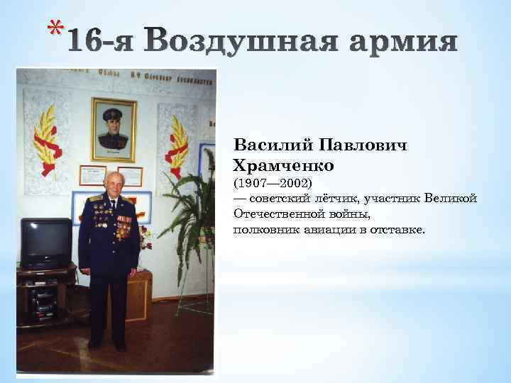 * 16 -я Воздушная армия Василий Павлович Храмченко (1907— 2002) — советский лётчик, участник