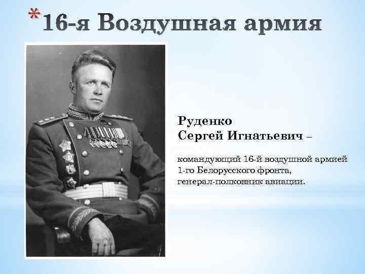 * 16 -я Воздушная армия Руденко Сергей Игнатьевич – командующий 16 -й воздушной армией