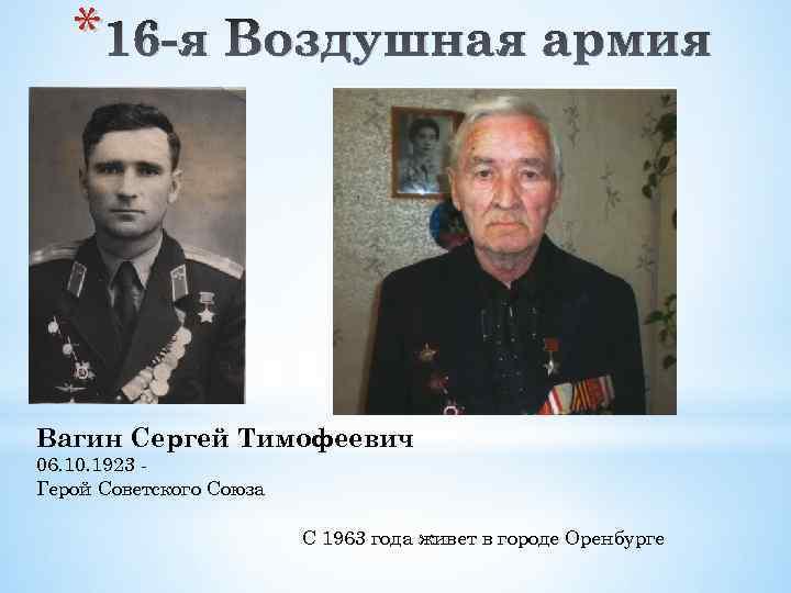 * 16 -я Воздушная армия Вагин Сергей Тимофеевич 06. 10. 1923 Герой Советского Союза