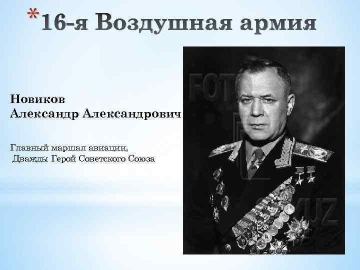 * 16 -я Воздушная армия Новиков Александрович Главный маршал авиации, Дважды Герой Советского Союза