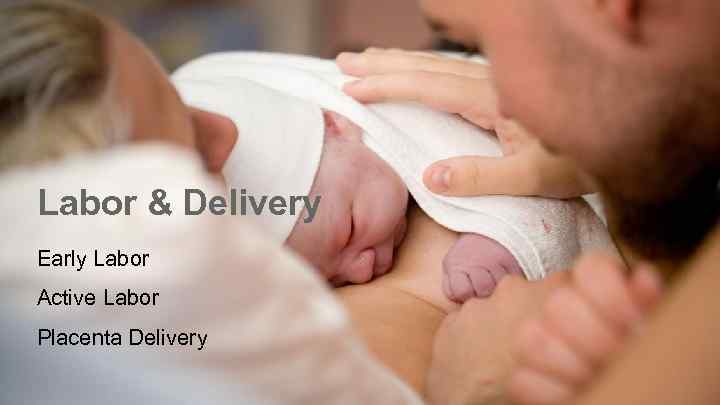 Labor & Delivery Early Labor Active Labor Placenta Delivery