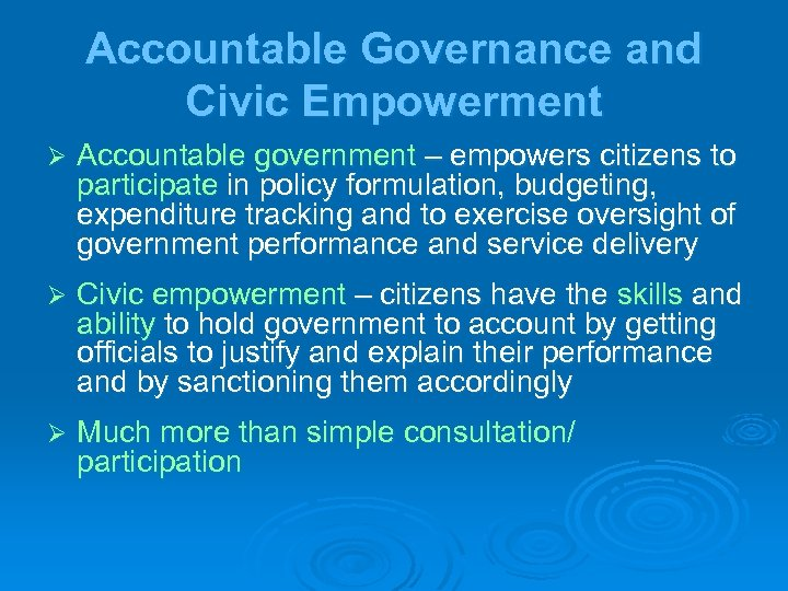 Accountable Governance and Civic Empowerment Ø Accountable government – empowers citizens to participate in