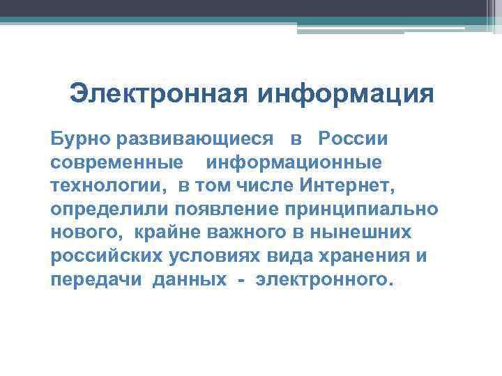 Электронная информация Бурно развивающиеся в России современные информационные технологии, в том числе Интернет, определили