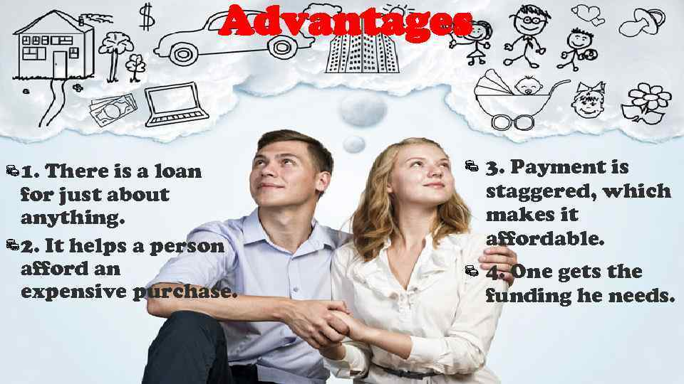 Advantages 1. There is a loan for just about anything. 2. It helps a