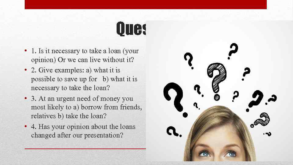 Questions • 1. Is it necessary to take a loan (your opinion) Or we