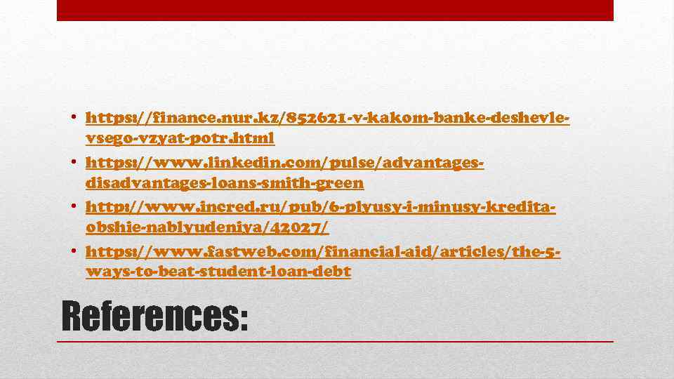 • https: //finance. nur. kz/852621 -v-kakom-banke-deshevlevsego-vzyat-potr. html • https: //www. linkedin. com/pulse/advantagesdisadvantages-loans-smith-green •