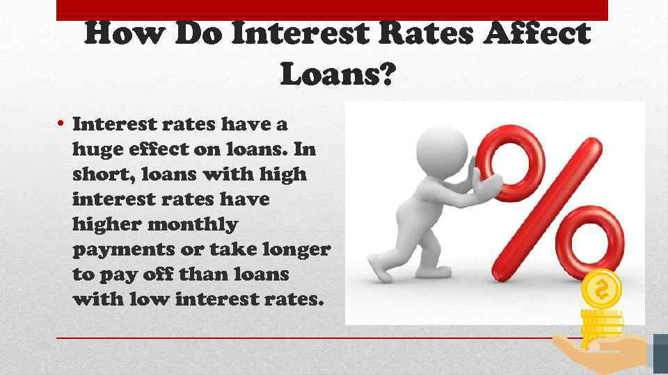 How Do Interest Rates Affect Loans? • Interest rates have a huge effect on