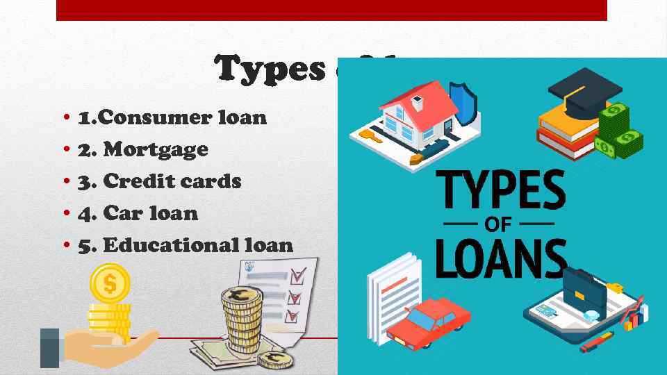 Types of loans • • • 1. Consumer loan 2. Mortgage 3. Credit cards