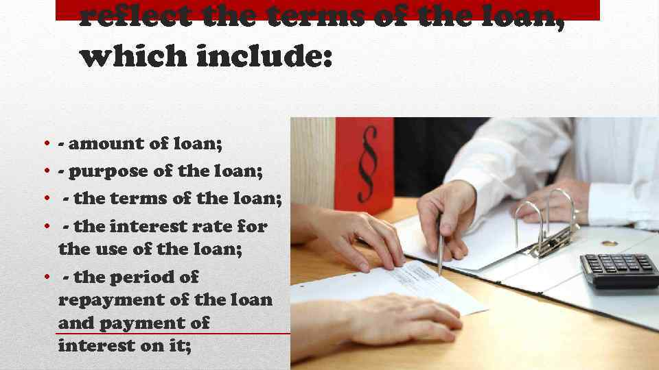reflect the terms of the loan, which include: • • - amount of loan;