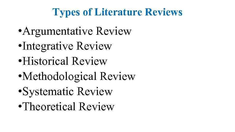Types of Literature Reviews • Argumentative Review • Integrative Review • Historical Review •