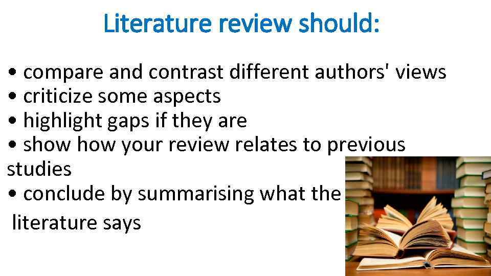 Literature review should: • compare and contrast different authors' views • criticize some aspects
