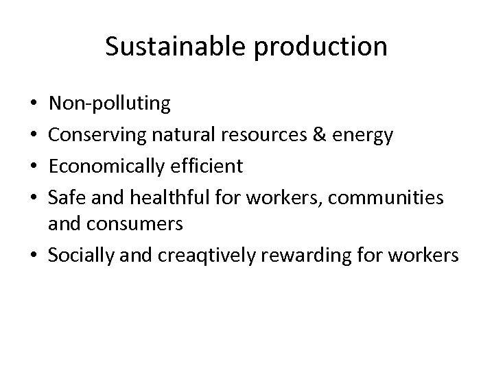 Sustainable production Non-polluting Conserving natural resources & energy Economically efficient Safe and healthful for