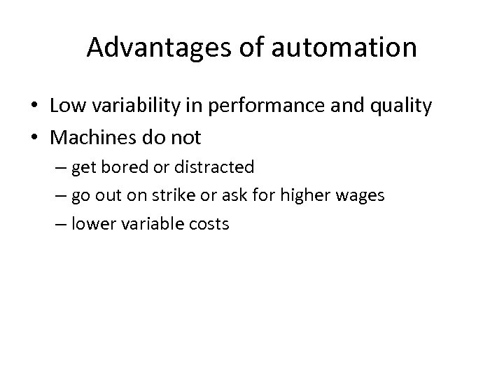 Advantages of automation • Low variability in performance and quality • Machines do not
