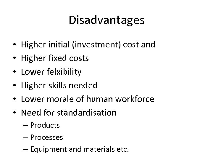 Disadvantages • • • Higher initial (investment) cost and Higher fixed costs Lower felxibility