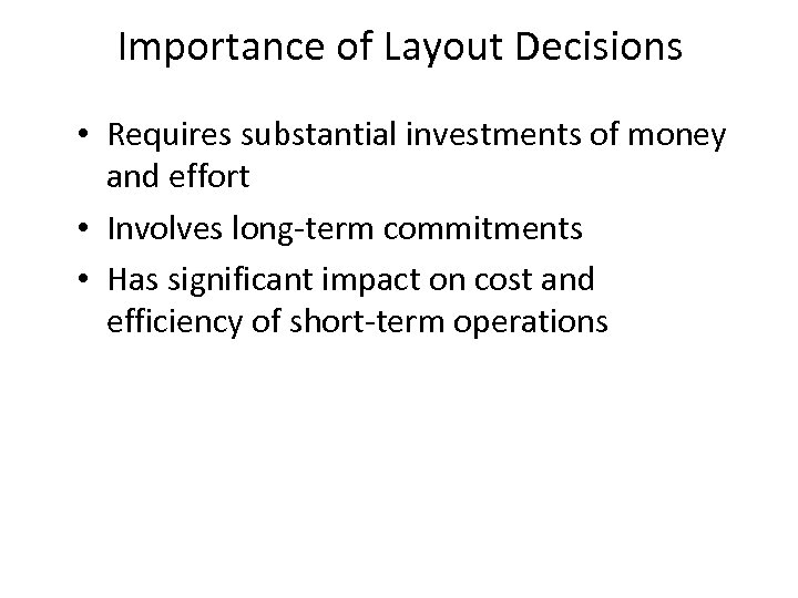 Importance of Layout Decisions • Requires substantial investments of money and effort • Involves